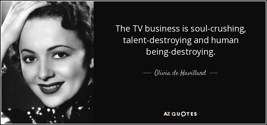 The TV business is soul-crushing, talent-destroying and human being-destroying. - Olivia de Havilland