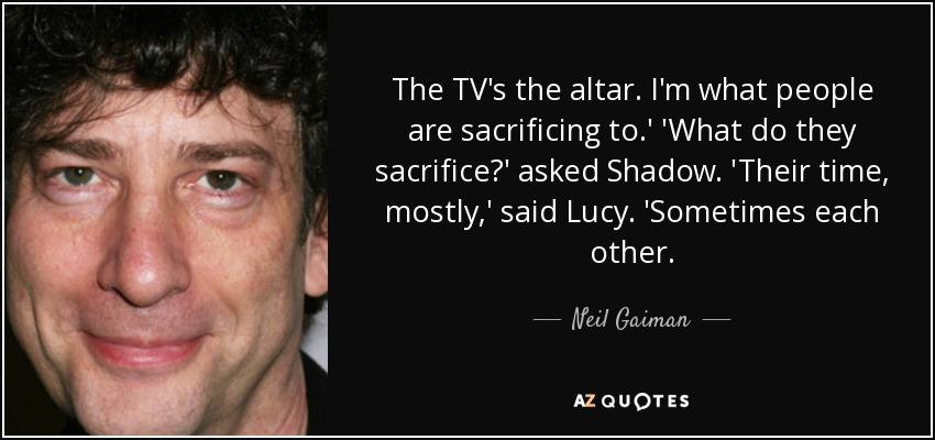 The TV's the altar. I'm what people are sacrificing to.' 'What do they sacrifice?' asked Shadow. 'Their time, mostly,' said Lucy. 'Sometimes each other. - Neil Gaiman