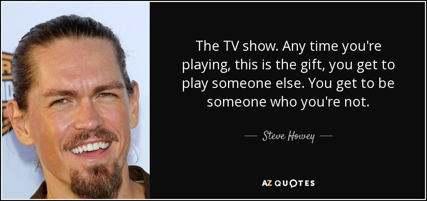 The TV show. Any time you're playing, this is the gift, you get to play someone else. You get to be someone who you're not. - Steve Howey