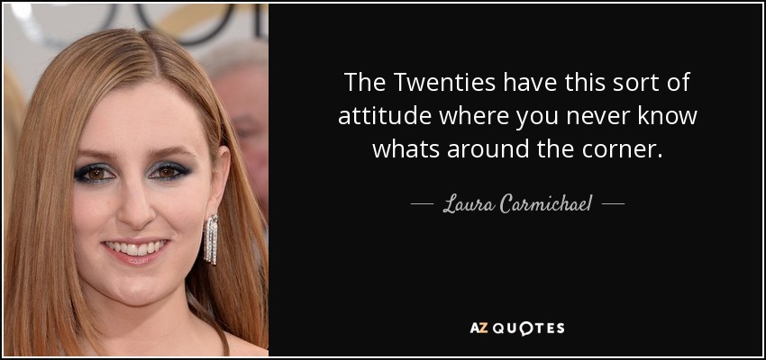 The Twenties have this sort of attitude where you never know whats around the corner. - Laura Carmichael