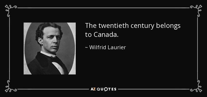 The twentieth century belongs to Canada. - Wilfrid Laurier