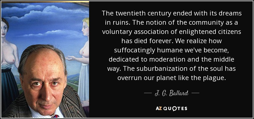 The twentieth century ended with its dreams in ruins. The notion of the community as a voluntary association of enlightened citizens has died forever. We realize how suffocatingly humane we've become, dedicated to moderation and the middle way. The suburbanization of the soul has overrun our planet like the plague. - J. G. Ballard