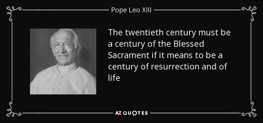The twentieth century must be a century of the Blessed Sacrament if it means to be a century of resurrection and of life - Pope Leo XIII