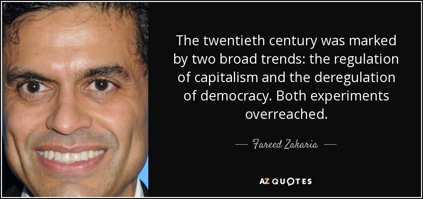 The twentieth century was marked by two broad trends: the regulation of capitalism and the deregulation of democracy. Both experiments overreached. - Fareed Zakaria