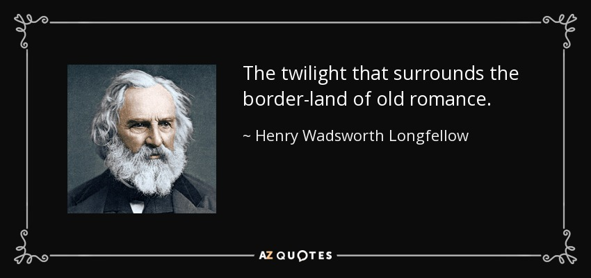 The twilight that surrounds the border-land of old romance. - Henry Wadsworth Longfellow