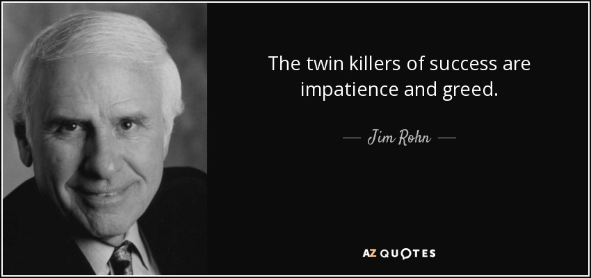 The twin killers of success are impatience and greed. - Jim Rohn
