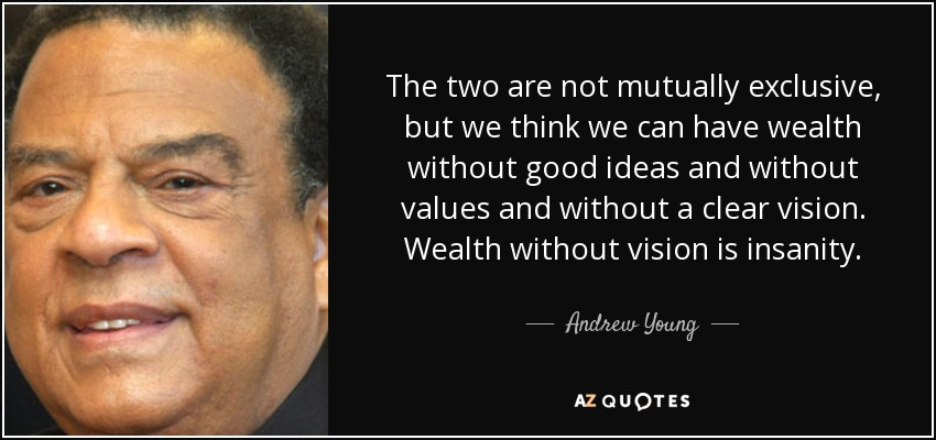 The two are not mutually exclusive, but we think we can have wealth without good ideas and without values and without a clear vision. Wealth without vision is insanity. - Andrew Young
