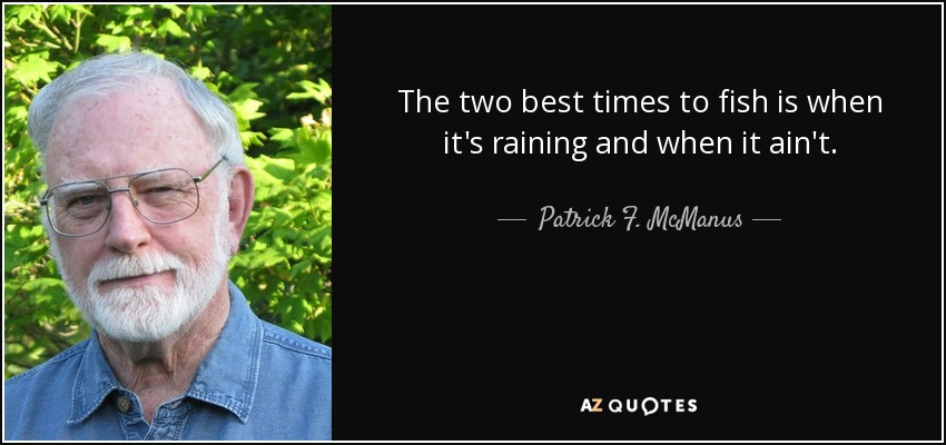 The two best times to fish is when it's raining and when it ain't. - Patrick F. McManus