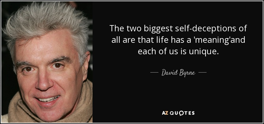 The two biggest self-deceptions of all are that life has a 'meaning'and each of us is unique. - David Byrne