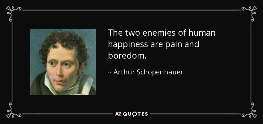 The two enemies of human happiness are pain and boredom. - Arthur Schopenhauer
