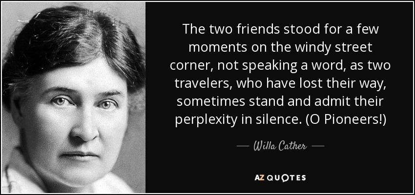 The two friends stood for a few moments on the windy street corner, not speaking a word, as two travelers, who have lost their way, sometimes stand and admit their perplexity in silence. (O Pioneers!) - Willa Cather