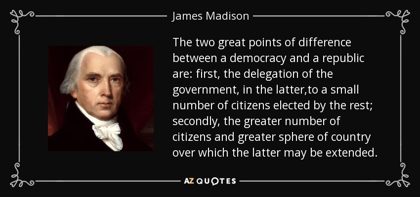 The two great points of difference between a democracy and a republic are: first, the delegation of the government, in the latter,to a small number of citizens elected by the rest; secondly, the greater number of citizens and greater sphere of country over which the latter may be extended. - James Madison