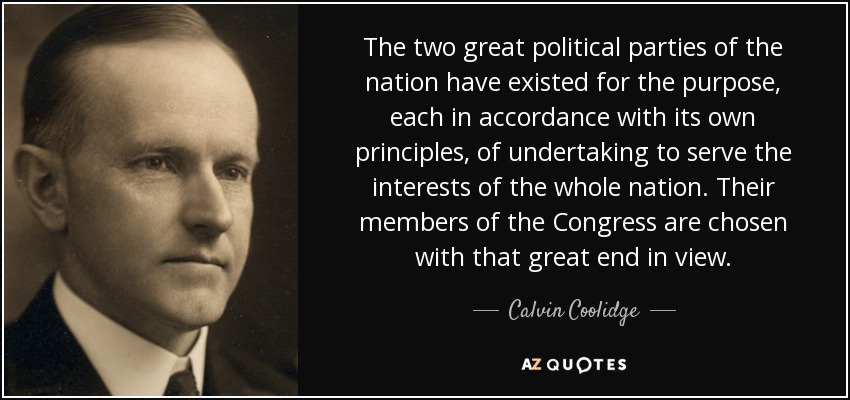 The two great political parties of the nation have existed for the purpose, each in accordance with its own principles, of undertaking to serve the interests of the whole nation. Their members of the Congress are chosen with that great end in view. - Calvin Coolidge