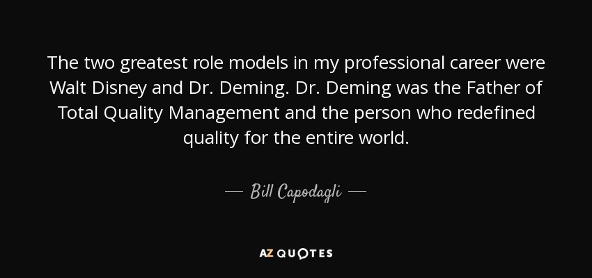 The two greatest role models in my professional career were Walt Disney and Dr. Deming. Dr. Deming was the Father of Total Quality Management and the person who redefined quality for the entire world. - Bill Capodagli