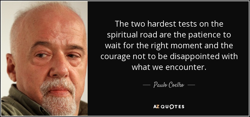 The two hardest tests on the spiritual road are the patience to wait for the right moment and the courage not to be disappointed with what we encounter. - Paulo Coelho