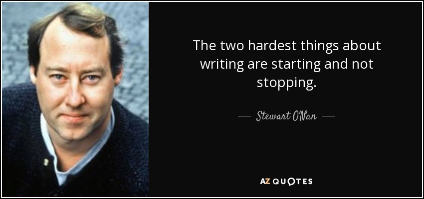 The two hardest things about writing are starting and not stopping. - Stewart O'Nan