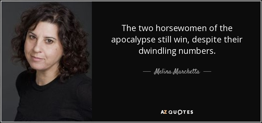 The two horsewomen of the apocalypse still win, despite their dwindling numbers. - Melina Marchetta
