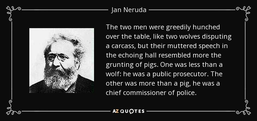 The two men were greedily hunched over the table, like two wolves disputing a carcass, but their muttered speech in the echoing hall resembled more the grunting of pigs. One was less than a wolf: he was a public prosecutor. The other was more than a pig, he was a chief commissioner of police. - Jan Neruda