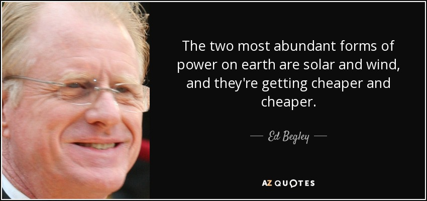 The two most abundant forms of power on earth are solar and wind, and they're getting cheaper and cheaper... - Ed Begley, Jr.