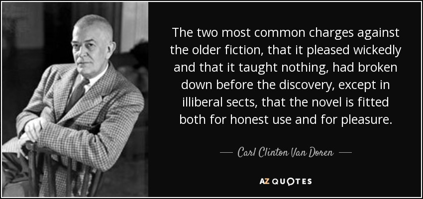 The two most common charges against the older fiction, that it pleased wickedly and that it taught nothing, had broken down before the discovery, except in illiberal sects, that the novel is fitted both for honest use and for pleasure. - Carl Clinton Van Doren