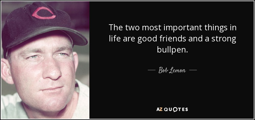 The two most important things in life are good friends and a strong bullpen. - Bob Lemon