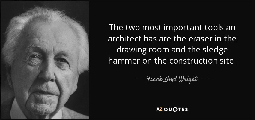 The two most important tools an architect has are the eraser in the drawing room and the sledge hammer on the construction site. - Frank Lloyd Wright