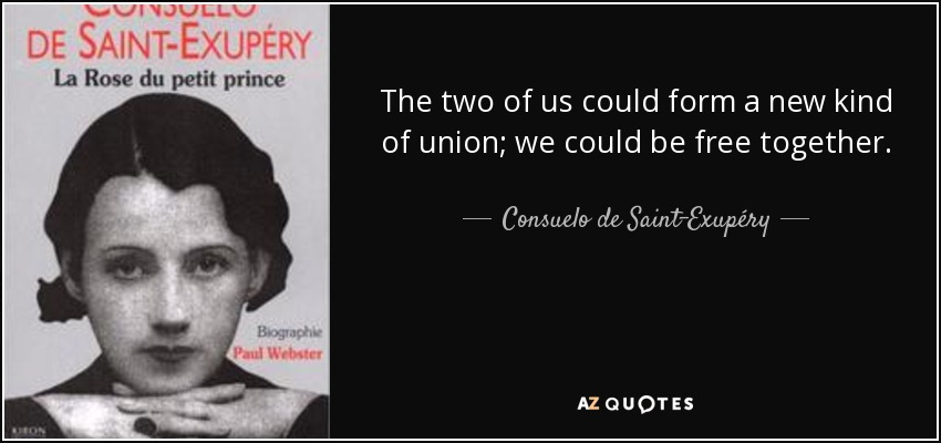 The two of us could form a new kind of union; we could be free together. - Consuelo de Saint-Exupéry