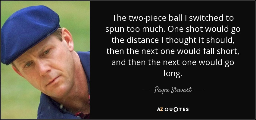 The two-piece ball I switched to spun too much. One shot would go the distance I thought it should, then the next one would fall short, and then the next one would go long. - Payne Stewart