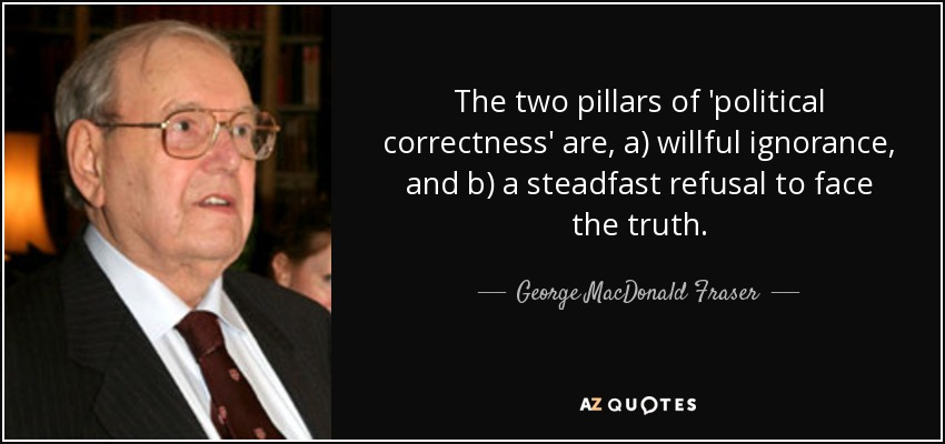 The two pillars of 'political correctness' are, a) willful ignorance, and b) a steadfast refusal to face the truth. - George MacDonald Fraser
