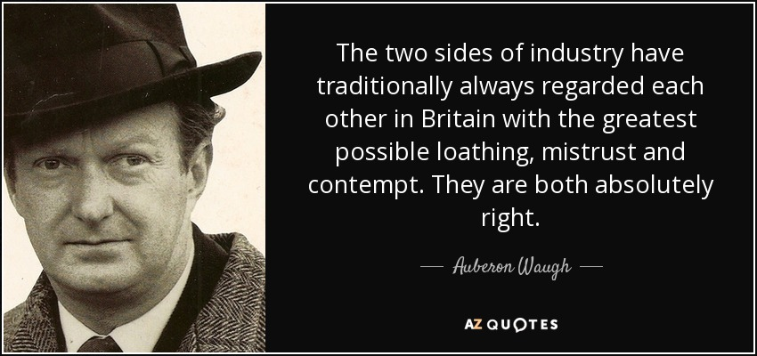 The two sides of industry have traditionally always regarded each other in Britain with the greatest possible loathing, mistrust and contempt. They are both absolutely right. - Auberon Waugh