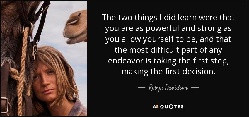 The two things I did learn were that you are as powerful and strong as you allow yourself to be, and that the most difficult part of any endeavor is taking the first step, making the first decision. - Robyn Davidson