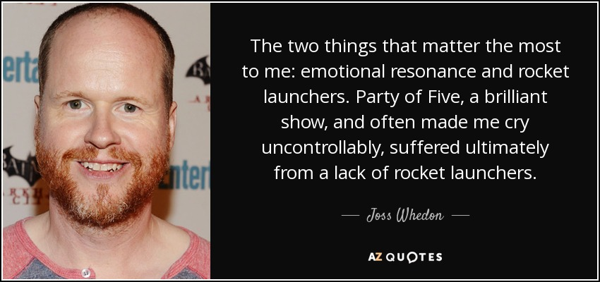 The two things that matter the most to me: emotional resonance and rocket launchers. Party of Five, a brilliant show, and often made me cry uncontrollably, suffered ultimately from a lack of rocket launchers. - Joss Whedon