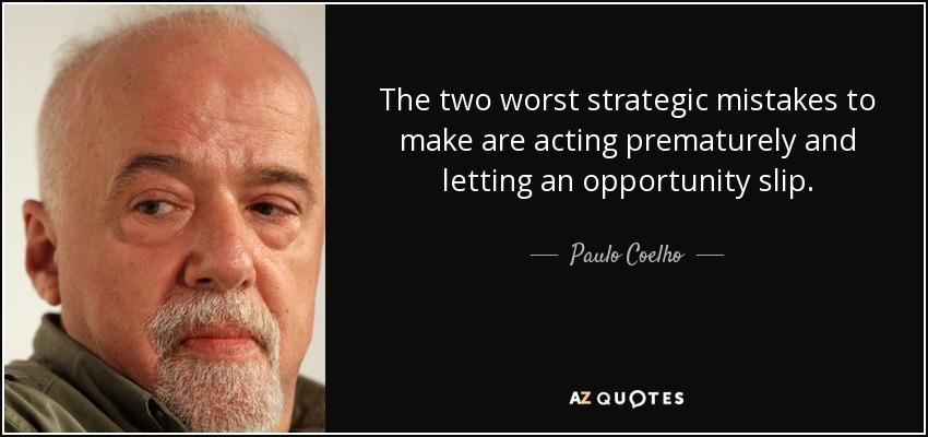 The two worst strategic mistakes to make are acting prematurely and letting an opportunity slip. - Paulo Coelho