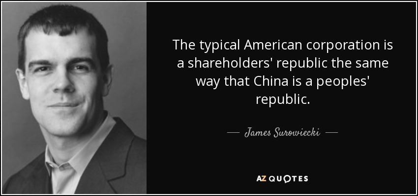 The typical American corporation is a shareholders' republic the same way that China is a peoples' republic. - James Surowiecki