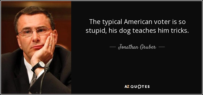 The typical American voter is so stupid, his dog teaches him tricks. - Jonathan Gruber