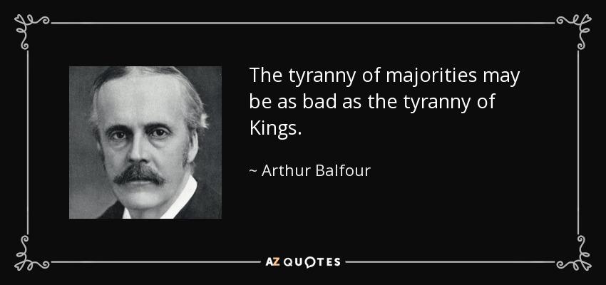 The tyranny of majorities may be as bad as the tyranny of Kings. - Arthur Balfour