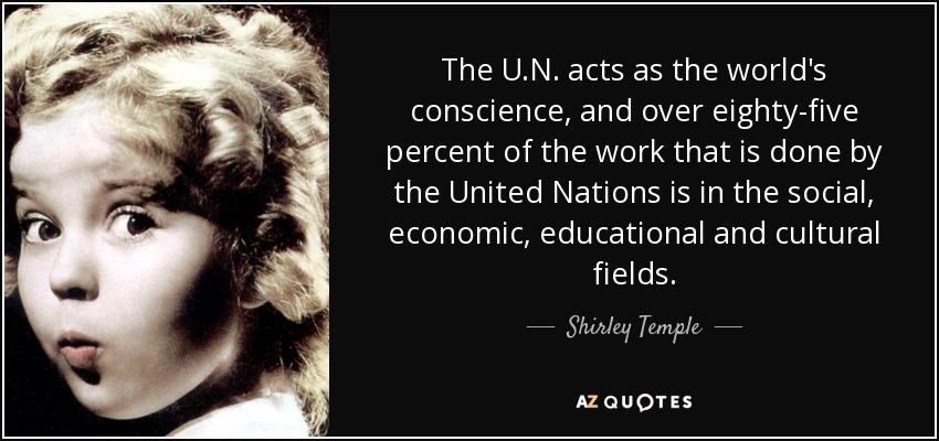 The U.N. acts as the world's conscience, and over eighty-five percent of the work that is done by the United Nations is in the social, economic, educational and cultural fields. - Shirley Temple