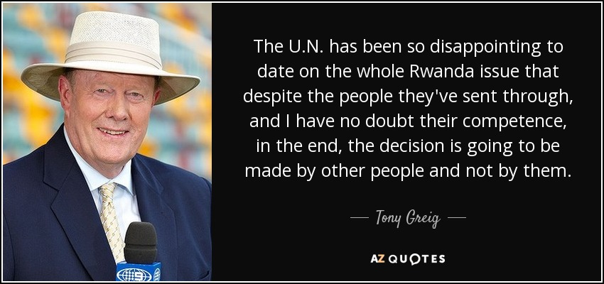 The U.N. has been so disappointing to date on the whole Rwanda issue that despite the people they've sent through, and I have no doubt their competence, in the end, the decision is going to be made by other people and not by them. - Tony Greig