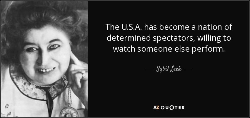 The U.S.A. has become a nation of determined spectators, willing to watch someone else perform. - Sybil Leek