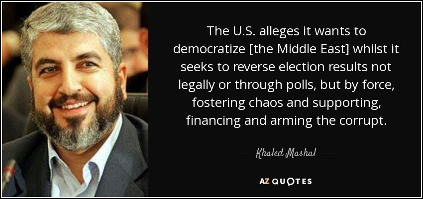 The U.S. alleges it wants to democratize [the Middle East] whilst it seeks to reverse election results not legally or through polls, but by force, fostering chaos and supporting, financing and arming the corrupt. - Khaled Mashal