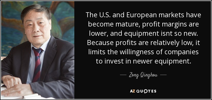 The U.S. and European markets have become mature, profit margins are lower, and equipment isnt so new. Because profits are relatively low, it limits the willingness of companies to invest in newer equipment. - Zong Qinghou