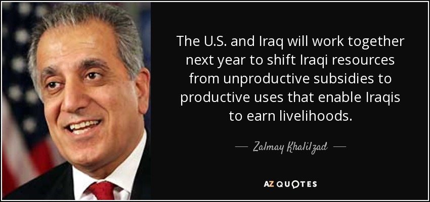 The U.S. and Iraq will work together next year to shift Iraqi resources from unproductive subsidies to productive uses that enable Iraqis to earn livelihoods. - Zalmay Khalilzad