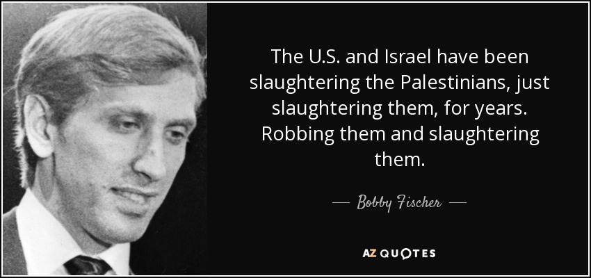 The U.S. and Israel have been slaughtering the Palestinians, just slaughtering them, for years. Robbing them and slaughtering them. - Bobby Fischer