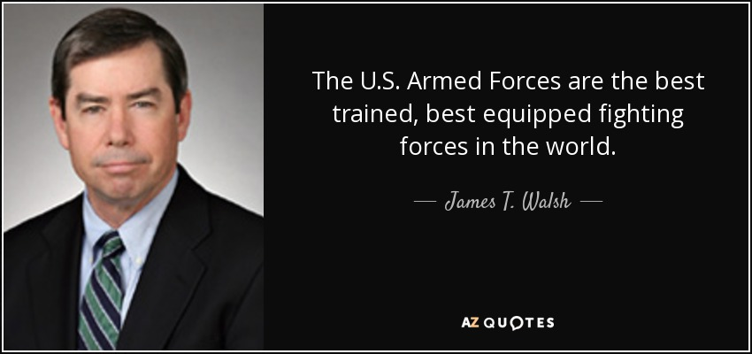 The U.S. Armed Forces are the best trained, best equipped fighting forces in the world. - James T. Walsh
