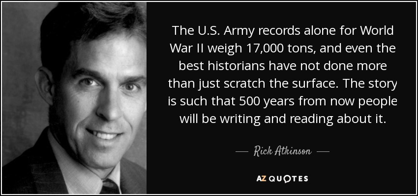 The U.S. Army records alone for World War II weigh 17,000 tons, and even the best historians have not done more than just scratch the surface. The story is such that 500 years from now people will be writing and reading about it. - Rick Atkinson