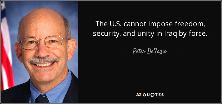 The U.S. cannot impose freedom, security, and unity in Iraq by force. - Peter DeFazio