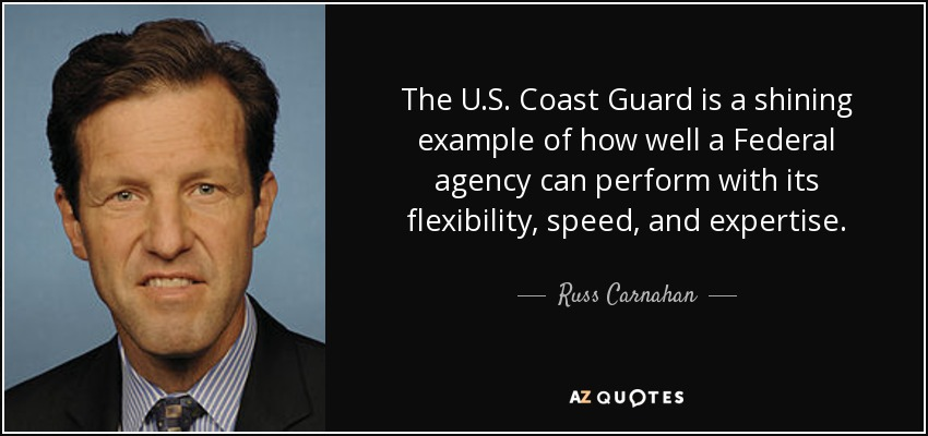 The U.S. Coast Guard is a shining example of how well a Federal agency can perform with its flexibility, speed, and expertise. - Russ Carnahan