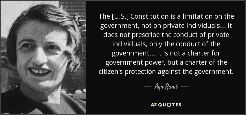 The [U.S.] Constitution is a limitation on the government, not on private individuals ... it does not prescribe the conduct of private individuals, only the conduct of the government ... it is not a charter for government power, but a charter of the citizen's protection against the government. - Ayn Rand