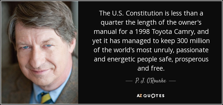 The U.S. Constitution is less than a quarter the length of the owner's manual for a 1998 Toyota Camry, and yet it has managed to keep 300 million of the world's most unruly, passionate and energetic people safe, prosperous and free. - P. J. O'Rourke