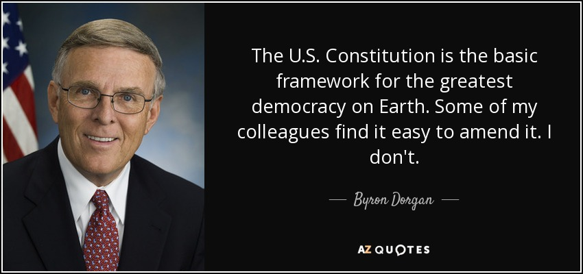 The U.S. Constitution is the basic framework for the greatest democracy on Earth. Some of my colleagues find it easy to amend it. I don't. - Byron Dorgan